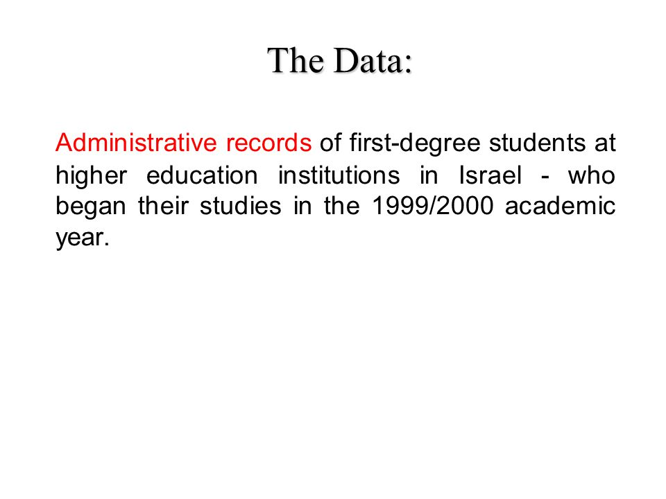 The Data: The Data: Administrative records of first-degree students at higher education institutions in Israel - who began their studies in the 1999/2000 academic year.