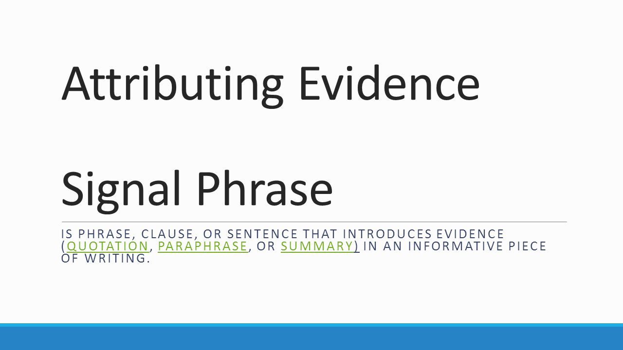 Attributing Evidence Signal Phrase IS PHRASE, CLAUSE, OR SENTENCE THAT INTRODUCES EVIDENCE (QUOTATION, PARAPHRASE, OR SUMMARY) IN AN INFORMATIVE PIECE OF WRITING.QUOTATIONPARAPHRASESUMMARY