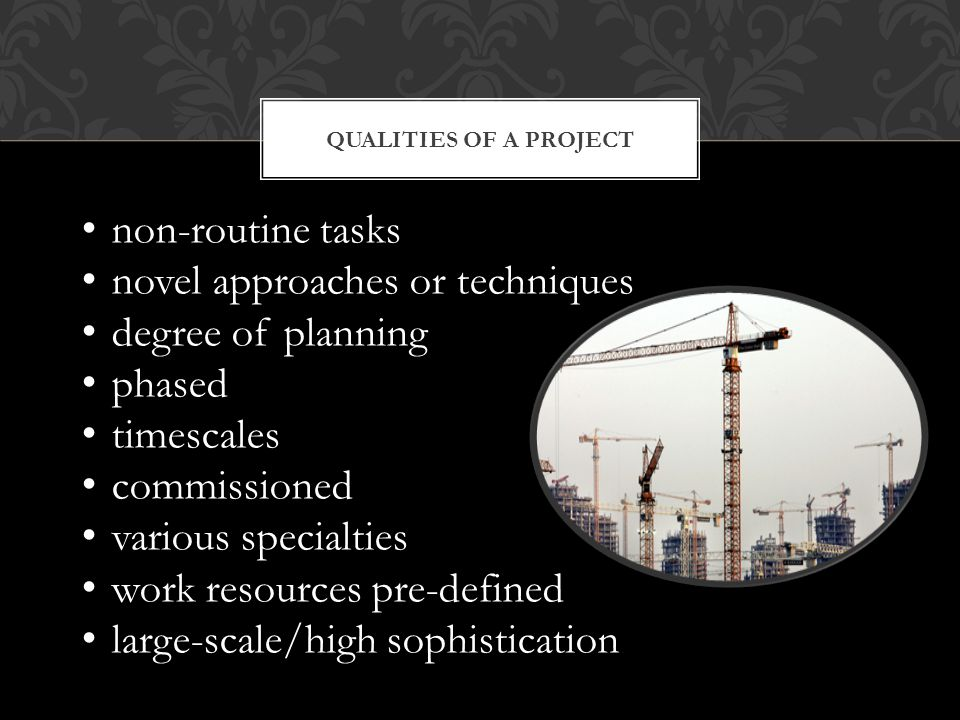 QUALITIES OF A PROJECT non-routine tasks novel approaches or techniques degree of planning phased timescales commissioned various specialties work resources pre-defined large-scale/high sophistication