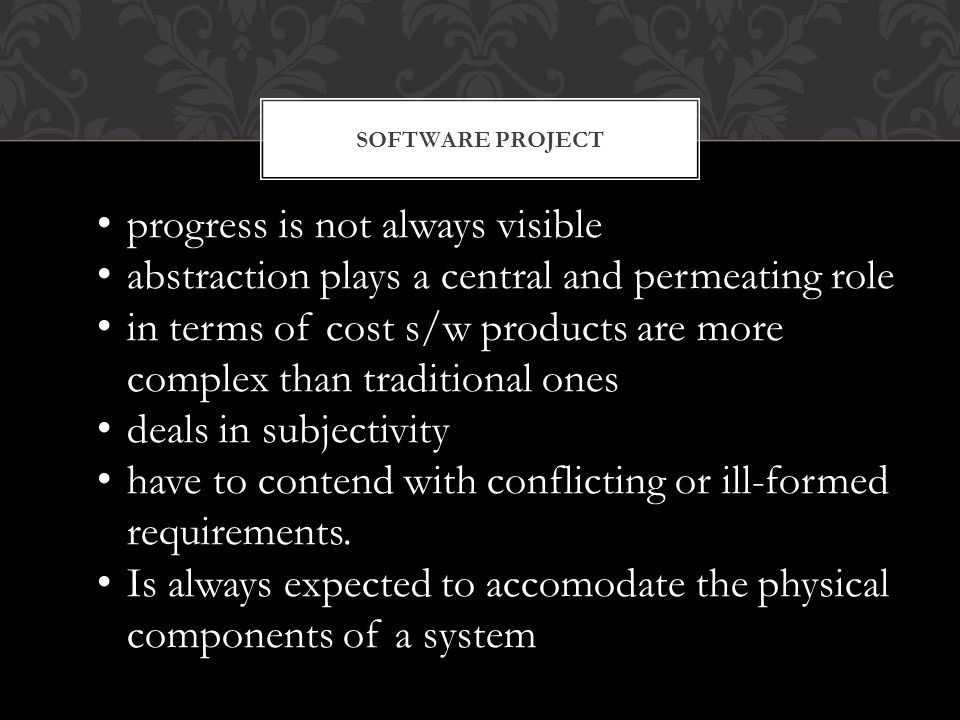 progress is not always visible abstraction plays a central and permeating role in terms of cost s/w products are more complex than traditional ones deals in subjectivity have to contend with conflicting or ill-formed requirements.
