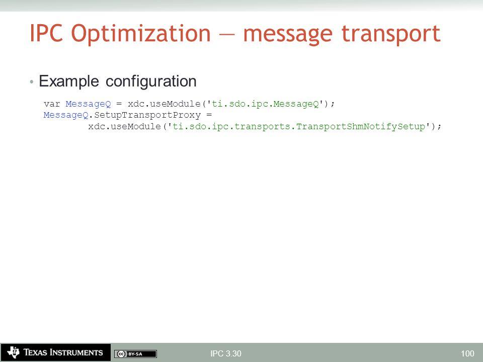 IPC Optimization — message transport Example configuration var MessageQ = xdc.useModule('ti.sdo.ipc.MessageQ'); MessageQ.SetupTransportProxy = xdc.use