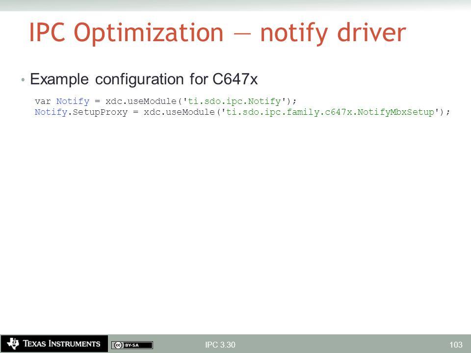 IPC Optimization — notify driver Example configuration for C647x var Notify = xdc.useModule('ti.sdo.ipc.Notify'); Notify.SetupProxy = xdc.useModule('t