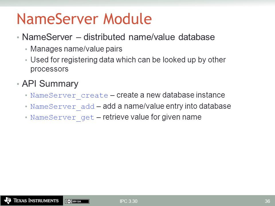 NameServer Module NameServer – distributed name/value database Manages name/value pairs Used for registering data which can be looked up by other proc