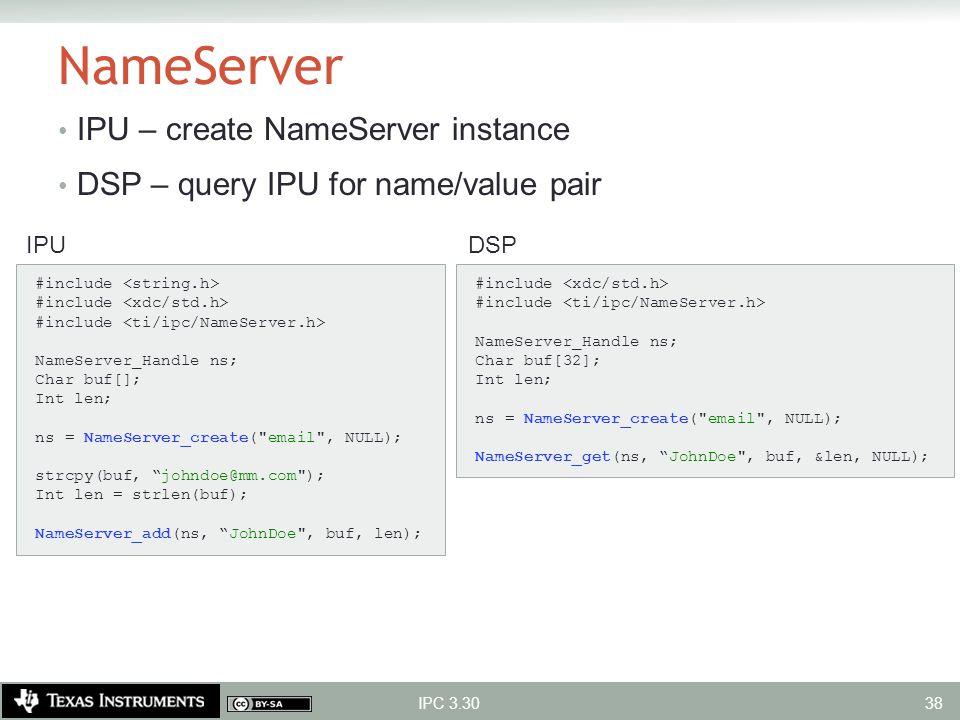 NameServer IPU – create NameServer instance DSP – query IPU for name/value pair IPC 3.30 #include NameServer_Handle ns; Char buf[]; Int len; ns = Name