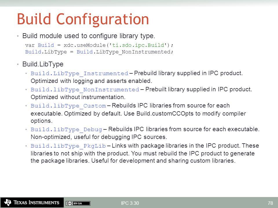 Build Configuration Build module used to configure library type. var Build = xdc.useModule('ti.sdo.ipc.Build'); Build.LibType = Build.LibType_NonInstr