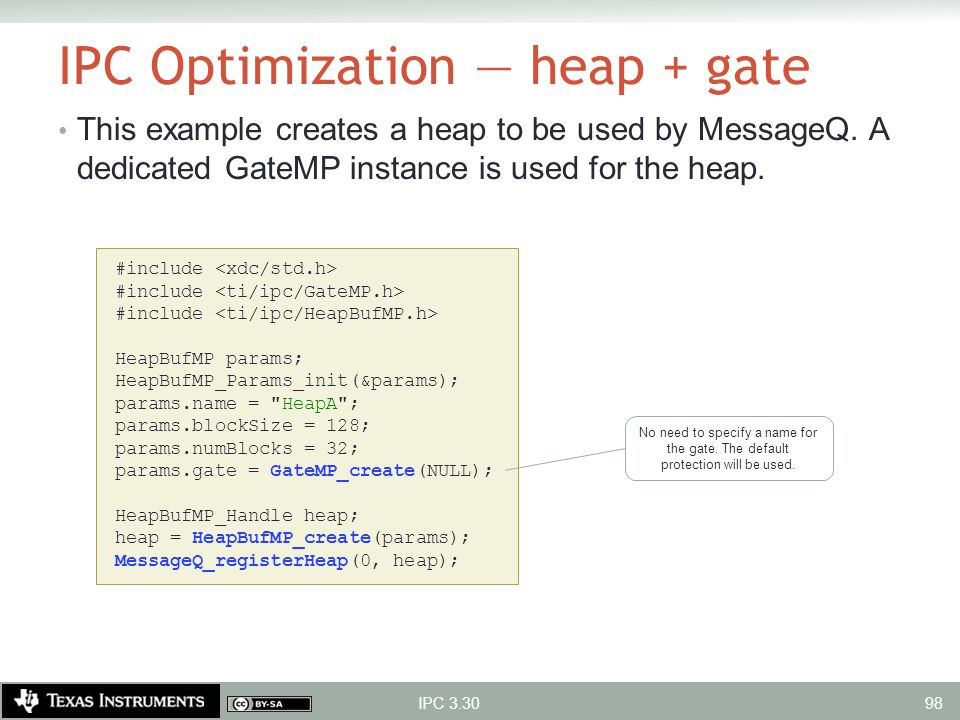 IPC Optimization — heap + gate This example creates a heap to be used by MessageQ. A dedicated GateMP instance is used for the heap. IPC 3.30 #include