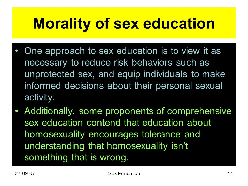 Morality of sex education One approach to sex education is to view it as necessary to reduce risk behaviors such as unprotected sex, and equip individ