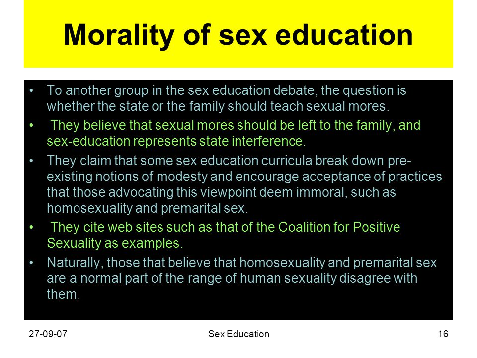 Morality of sex education To another group in the sex education debate, the question is whether the state or the family should teach sexual mores. The