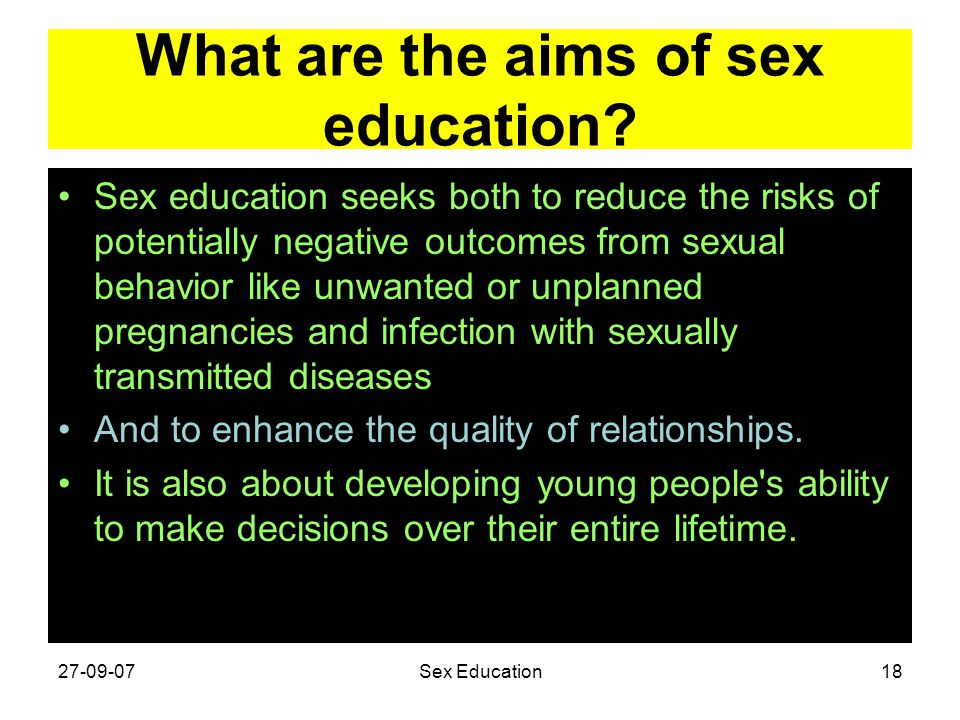 What are the aims of sex education? Sex education seeks both to reduce the risks of potentially negative outcomes from sexual behavior like unwanted o