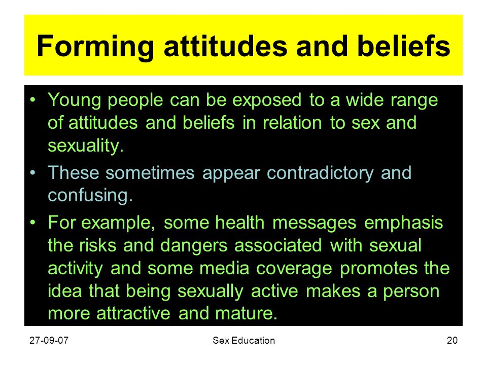 Forming attitudes and beliefs Young people can be exposed to a wide range of attitudes and beliefs in relation to sex and sexuality. These sometimes a