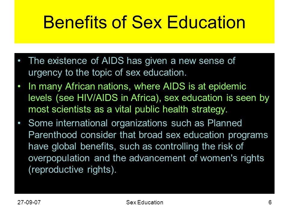 Benefits of Sex Education The existence of AIDS has given a new sense of urgency to the topic of sex education. In many African nations, where AIDS is