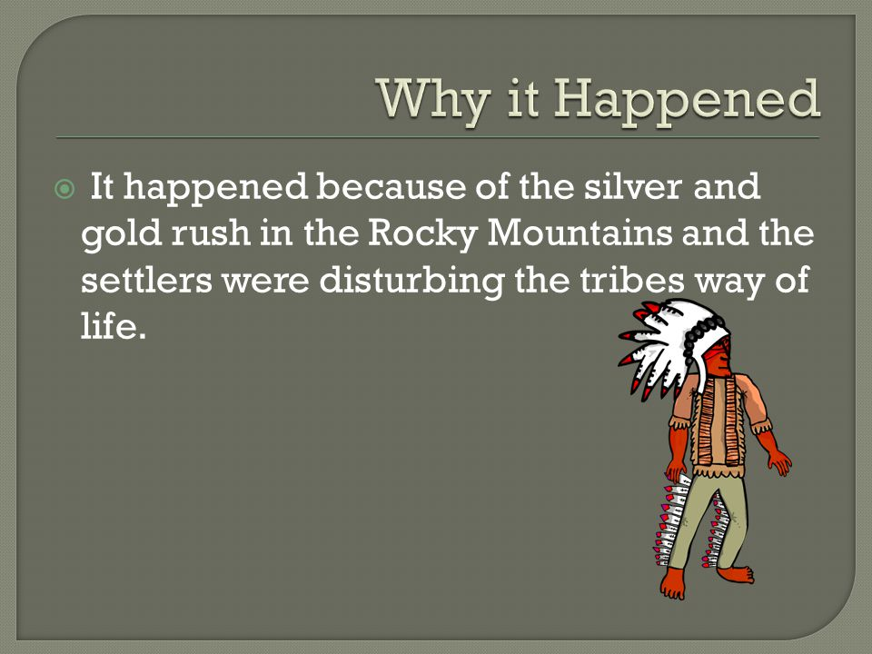  It happened because of the silver and gold rush in the Rocky Mountains and the settlers were disturbing the tribes way of life.