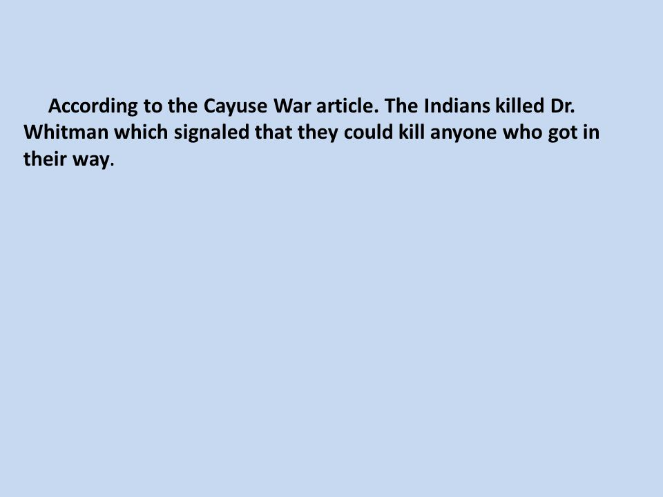 According to the Cayuse War article. The Indians killed Dr. Whitman which signaled that they could kill anyone who got in their way.