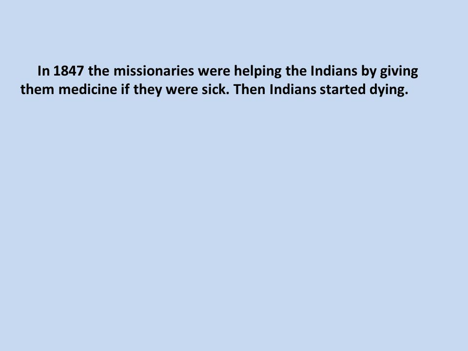In 1847 the missionaries were helping the Indians by giving them medicine if they were sick. Then Indians started dying.