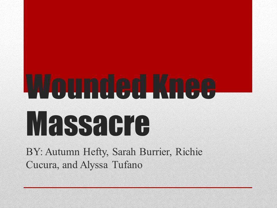 Wounded Knee Massacre BY: Autumn Hefty, Sarah Burrier, Richie Cucura, and Alyssa Tufano