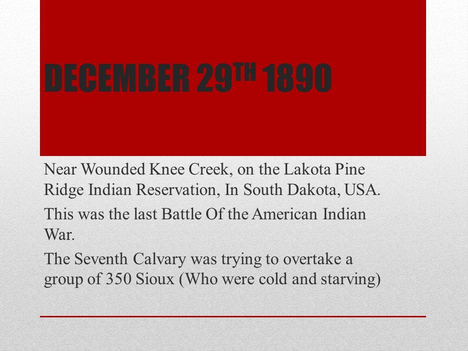 DECEMBER 29 TH 1890 Near Wounded Knee Creek, on the Lakota Pine Ridge Indian Reservation, In South Dakota, USA.