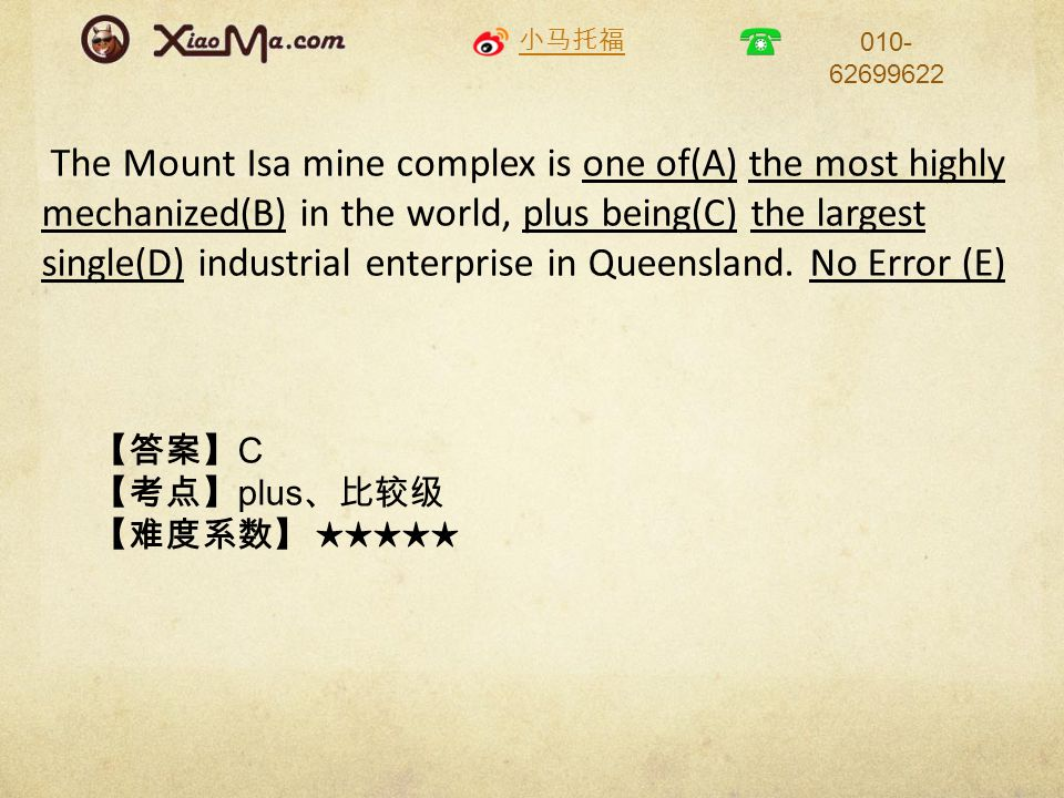小马托福 010- 62699622 The Mount Isa mine complex is one of(A) the most highly mechanized(B) in the world, plus being(C) the largest single(D) industrial