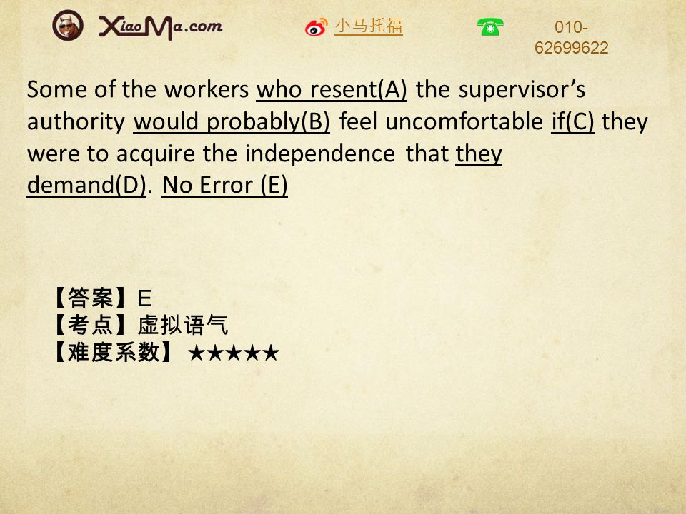 小马托福 010- 62699622 Some of the workers who resent(A) the supervisor's authority would probably(B) feel uncomfortable if(C) they were to acquire the in