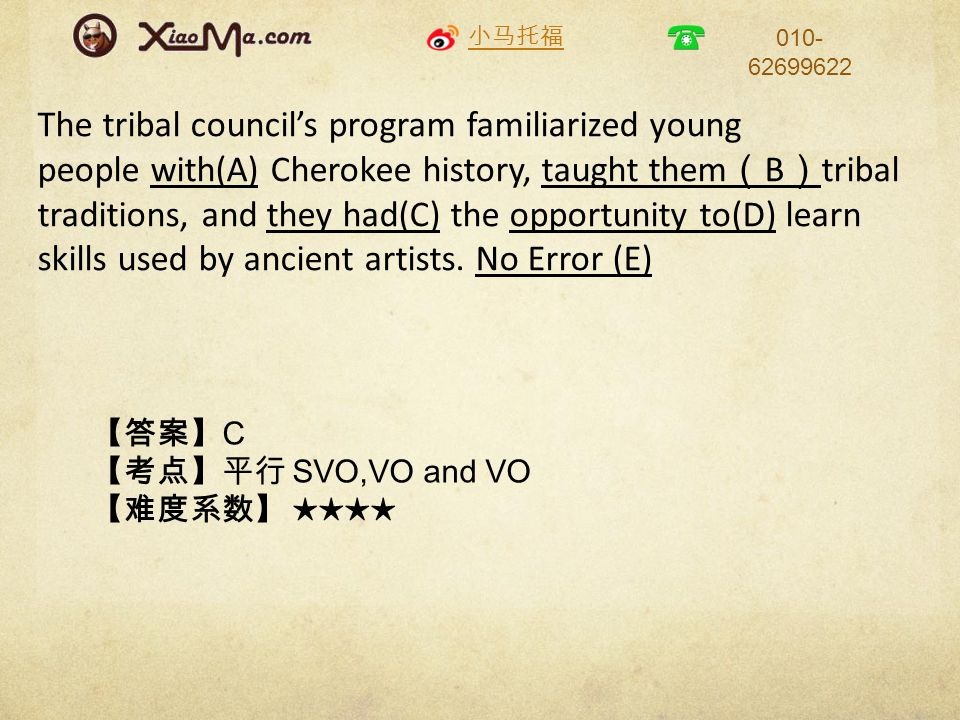 小马托福 010- 62699622 The tribal council's program familiarized young people with(A) Cherokee history, taught them ( B ) tribal traditions, and they had(C) the opportunity to(D) learn skills used by ancient artists.