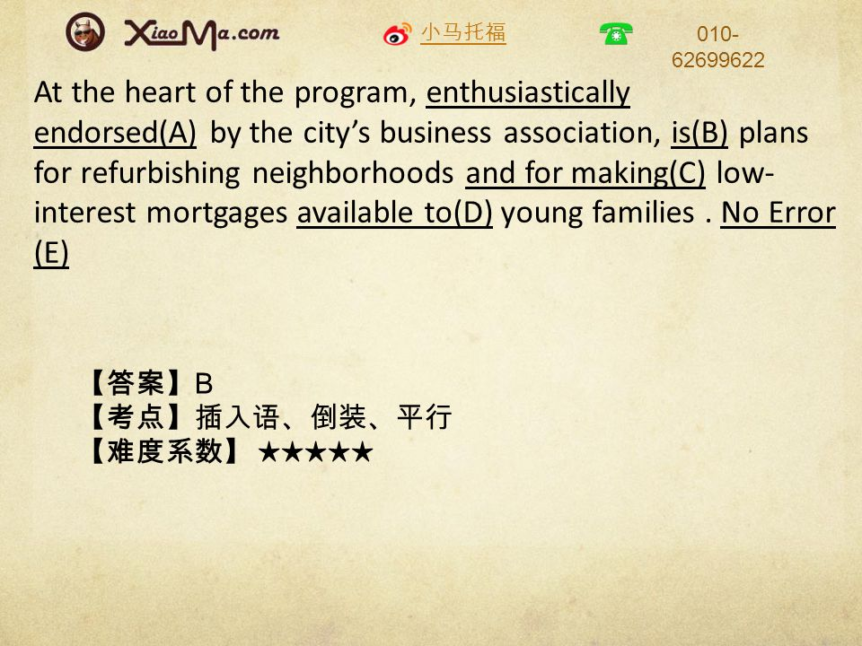 小马托福 010- 62699622 At the heart of the program, enthusiastically endorsed(A) by the city's business association, is(B) plans for refurbishing neighborhoods and for making(C) low- interest mortgages available to(D) young families.
