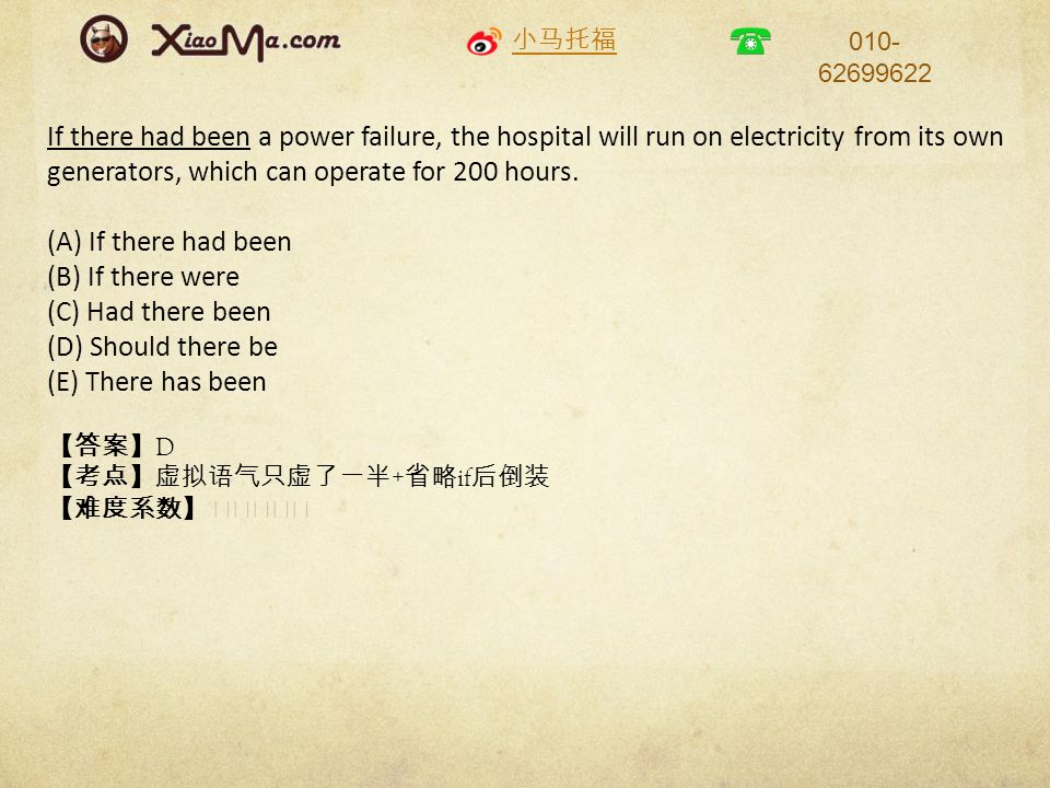 小马托福 010- 62699622 If there had been a power failure, the hospital will run on electricity from its own generators, which can operate for 200 hours. (