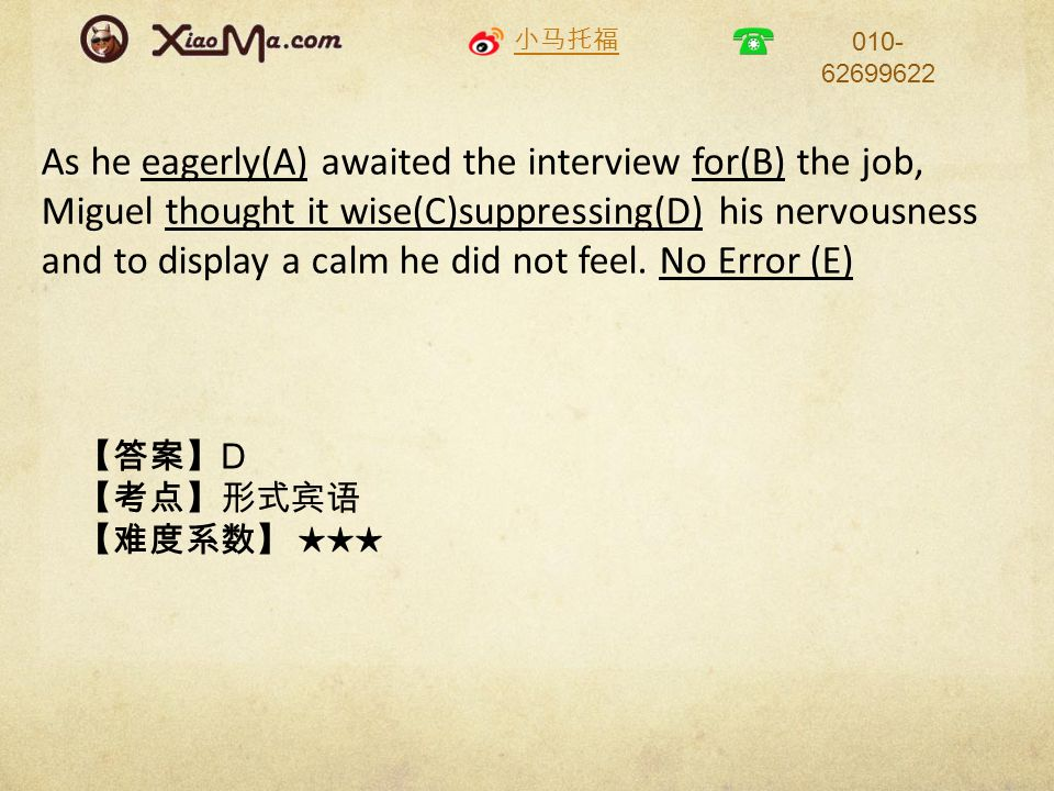 小马托福 010- 62699622 As he eagerly(A) awaited the interview for(B) the job, Miguel thought it wise(C)suppressing(D) his nervousness and to display a calm he did not feel.