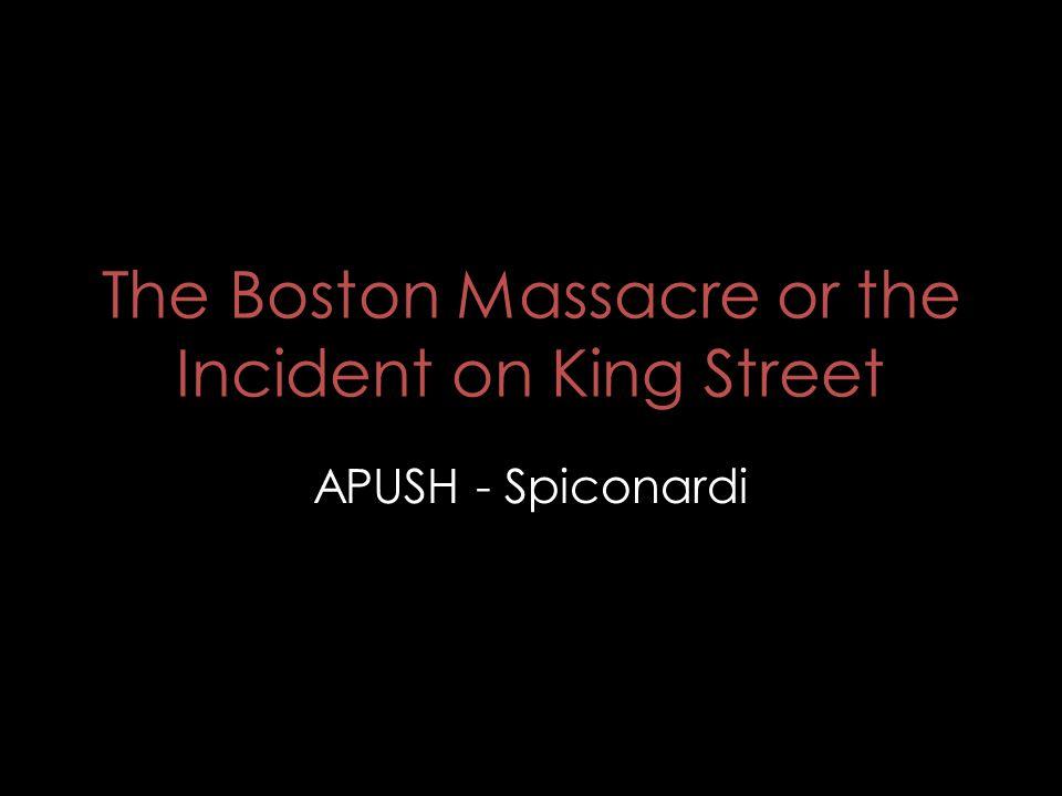 The Boston Massacre or the Incident on King Street APUSH - Spiconardi
