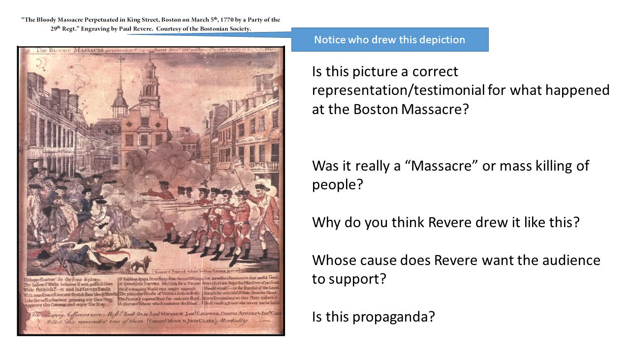 "Notice who drew this depiction Is this picture a correct representation/testimonial for what happened at the Boston Massacre? Was it really a ""Massacr"