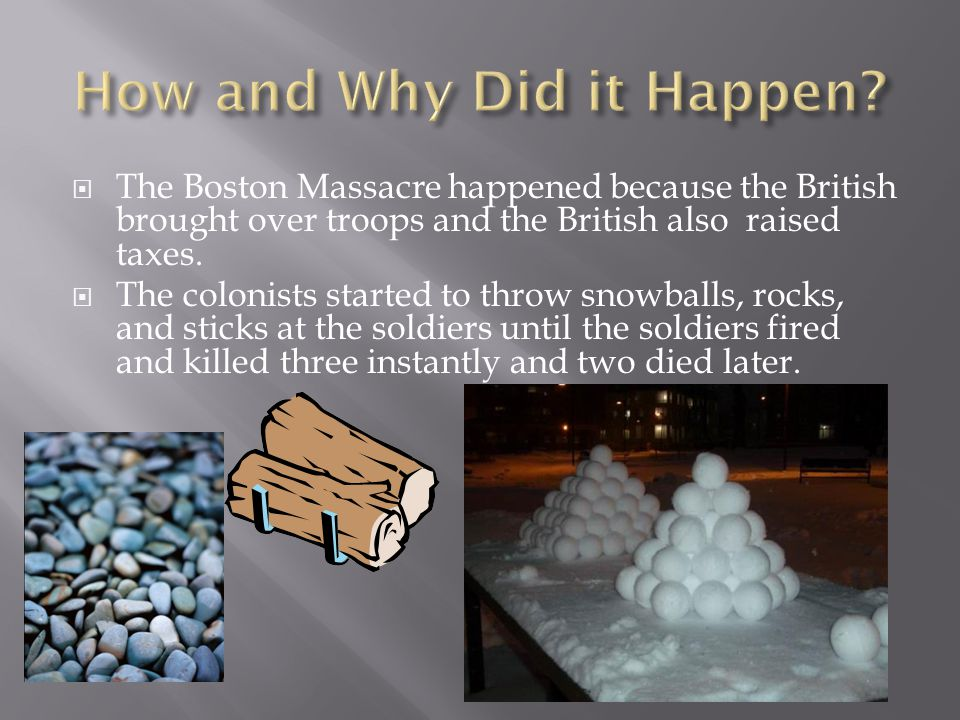  The Boston Massacre happened because the British brought over troops and the British also raised taxes.