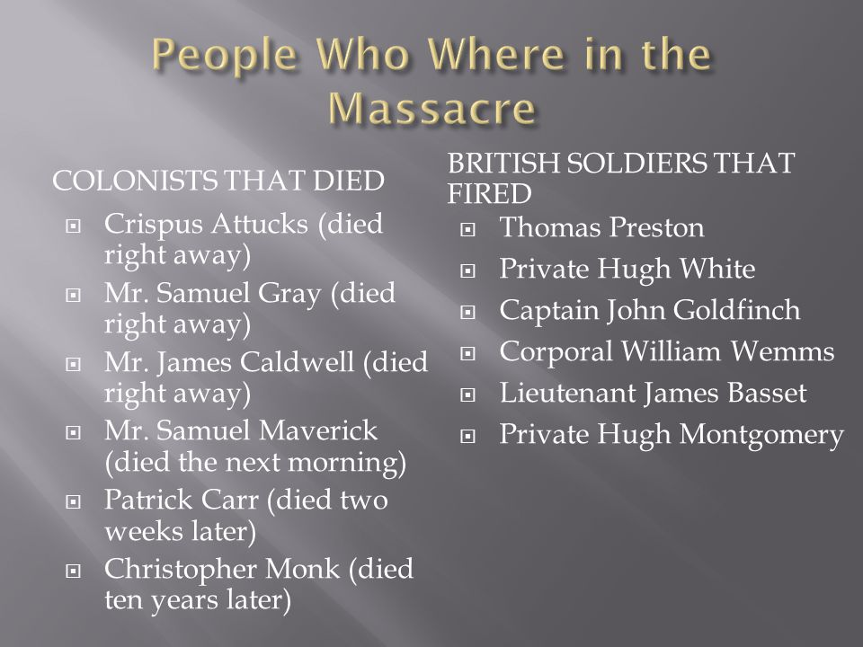 COLONISTS THAT DIED BRITISH SOLDIERS THAT FIRED  Crispus Attucks (died right away)  Mr.
