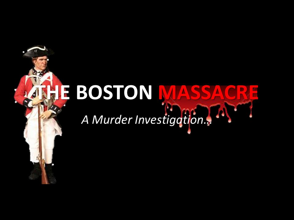 THE BOSTON MASSACRE A Murder Investigation…