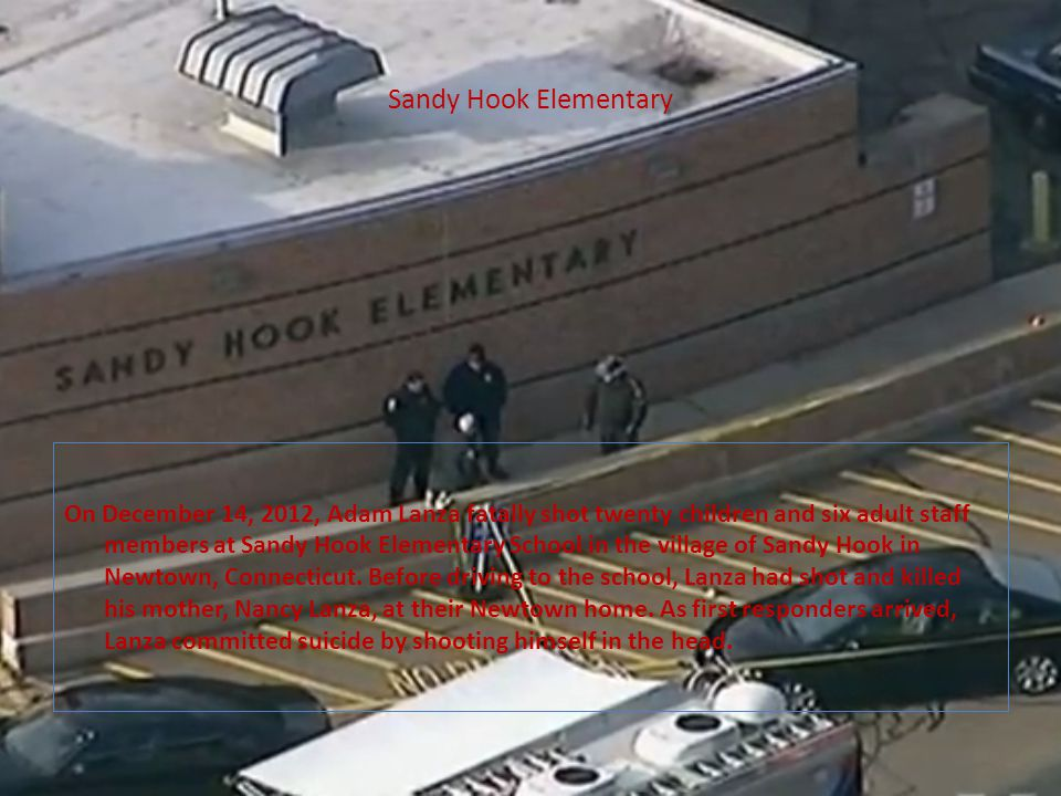 Sandy Hook Elementary On December 14, 2012, Adam Lanza fatally shot twenty children and six adult staff members at Sandy Hook Elementary School in the village of Sandy Hook in Newtown, Connecticut.