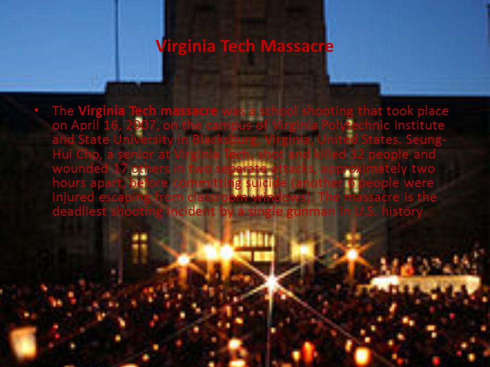 Virginia Tech Massacre The Virginia Tech massacre was a school shooting that took place on April 16, 2007, on the campus of Virginia Polytechnic Institute and State University in Blacksburg, Virginia, United States.