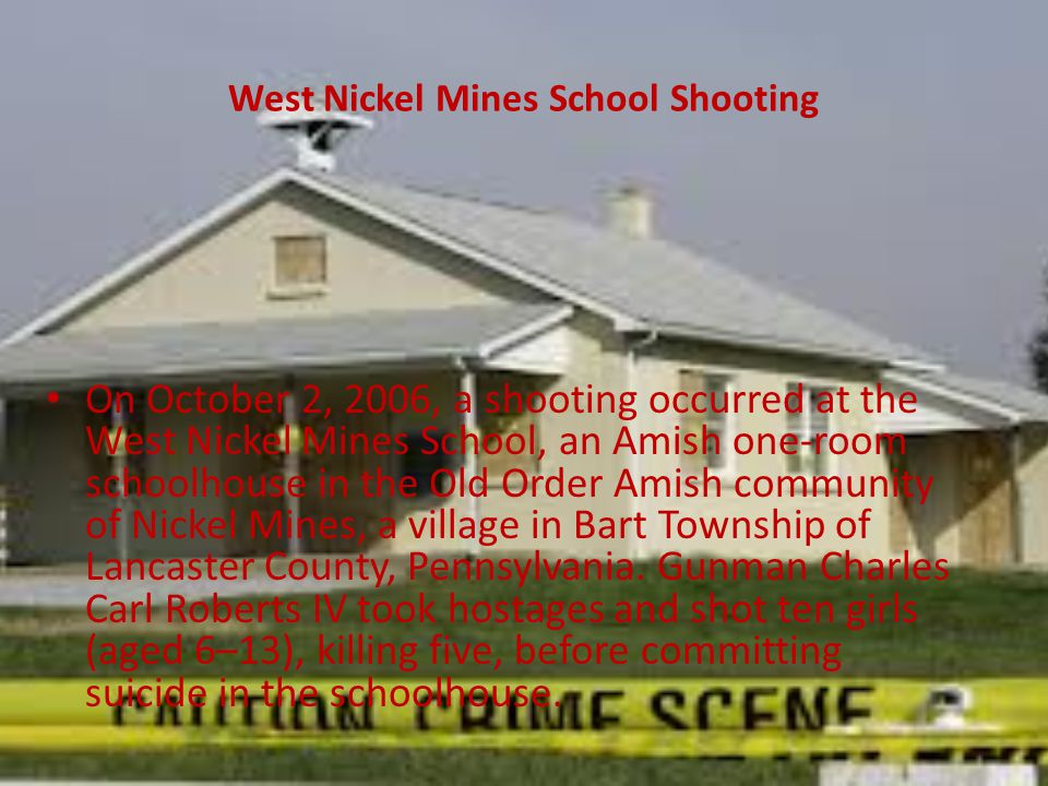 West Nickel Mines School Shooting On October 2, 2006, a shooting occurred at the West Nickel Mines School, an Amish one-room schoolhouse in the Old Order Amish community of Nickel Mines, a village in Bart Township of Lancaster County, Pennsylvania.