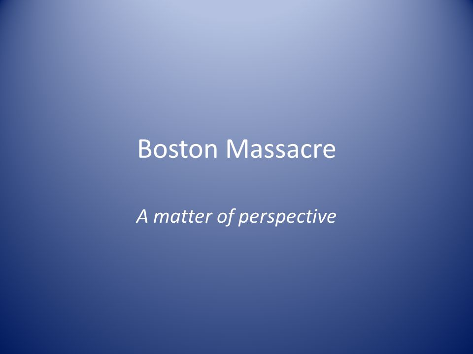 Boston Massacre A matter of perspective