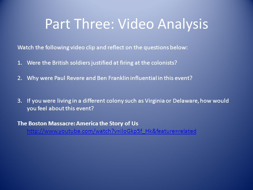 Part Three: Video Analysis Watch the following video clip and reflect on the questions below: 1.Were the British soldiers justified at firing at the colonists.