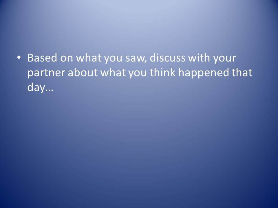 Based on what you saw, discuss with your partner about what you think happened that day…