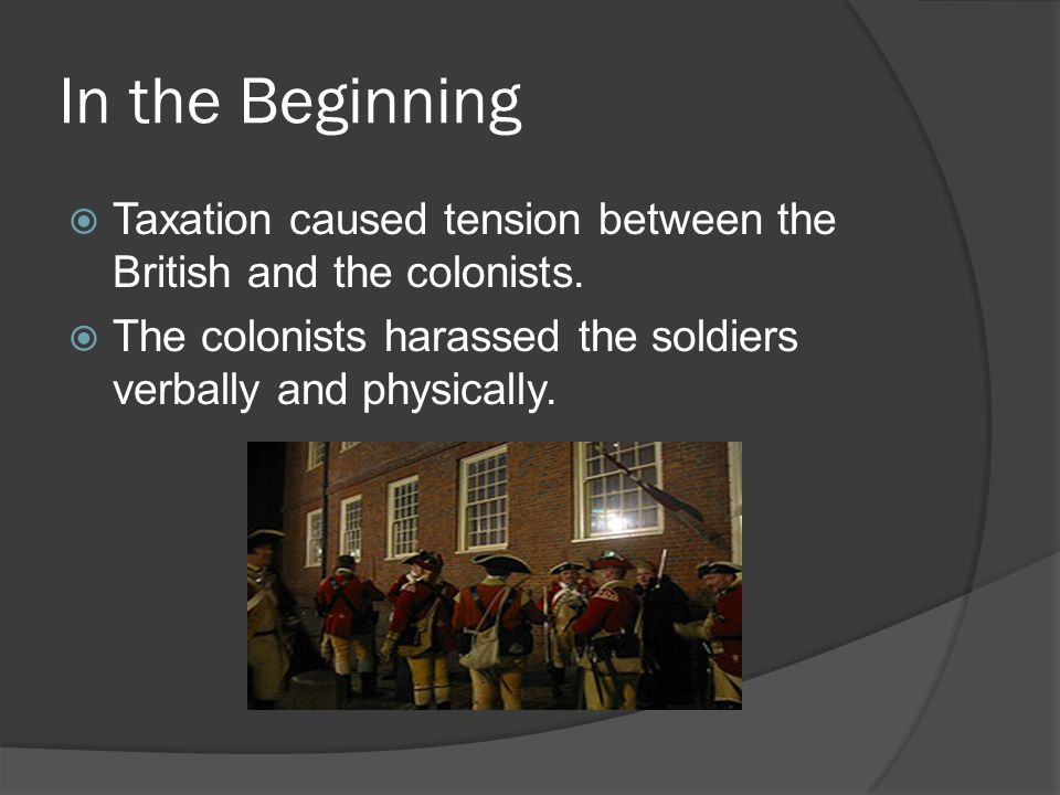 In the Beginning  Taxation caused tension between the British and the colonists.