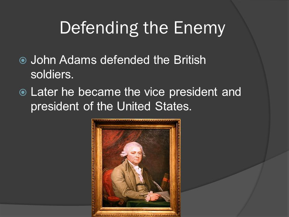 Defending the Enemy  John Adams defended the British soldiers.  Later he became the vice president and president of the United States.