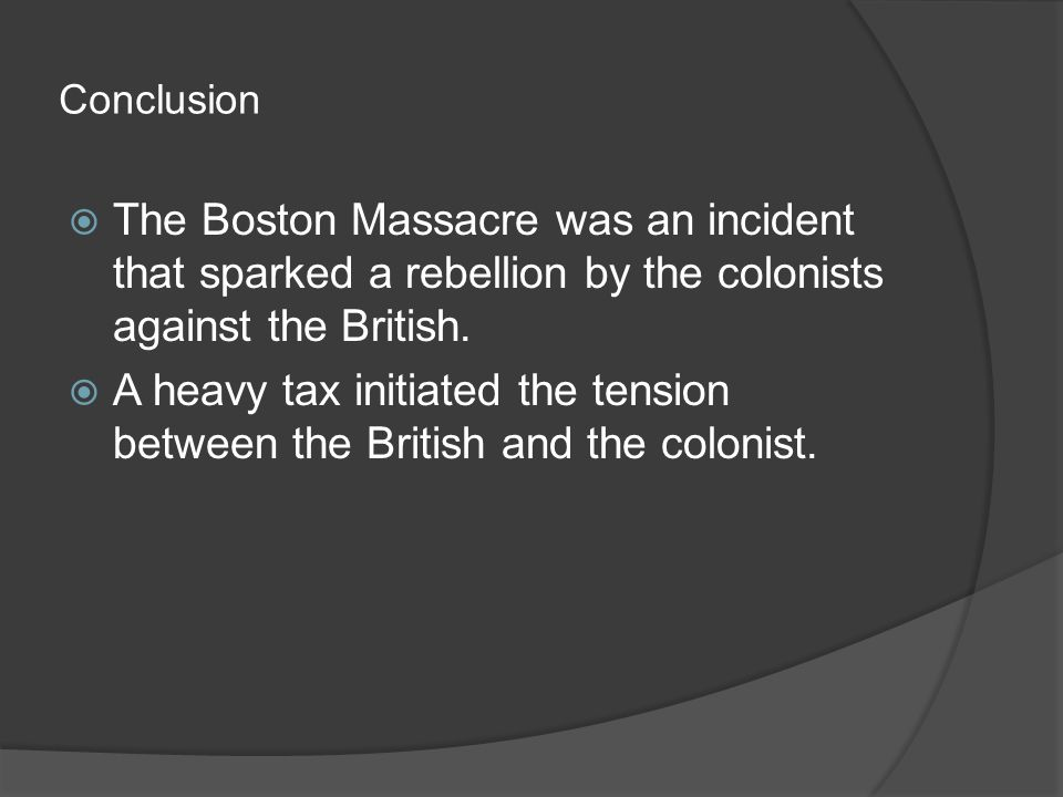 Conclusion  The Boston Massacre was an incident that sparked a rebellion by the colonists against the British.  A heavy tax initiated the tension be