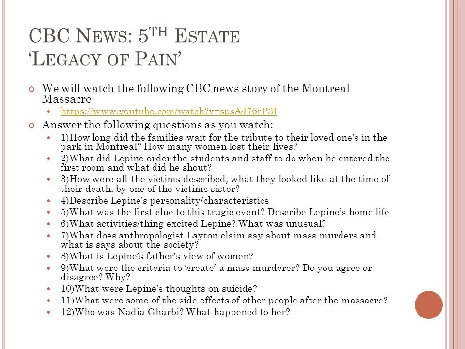 CBC N EWS : 5 TH E STATE 'L EGACY OF P AIN ' We will watch the following CBC news story of the Montreal Massacre https://www.youtube.com/watch v=spsAJ76rP3I Answer the following questions as you watch: 1)How long did the families wait for the tribute to their loved one's in the park in Montreal.