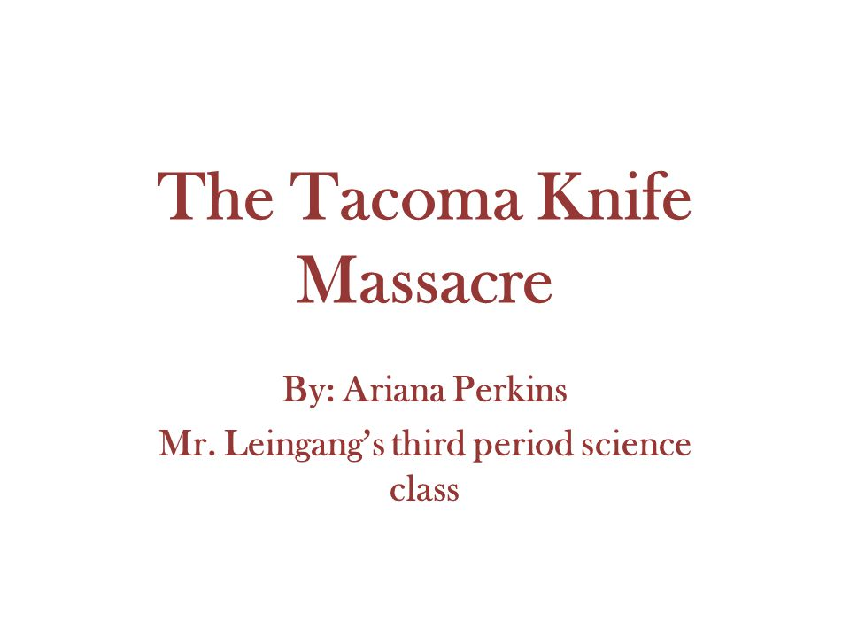 The Tacoma Knife Massacre By: Ariana Perkins Mr. Leingang's third period science class
