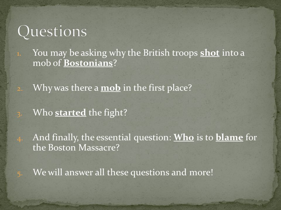 1.You may be asking why the British troops shot into a mob of Bostonians.