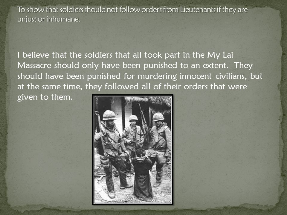 I believe that the soldiers that all took part in the My Lai Massacre should only have been punished to an extent.