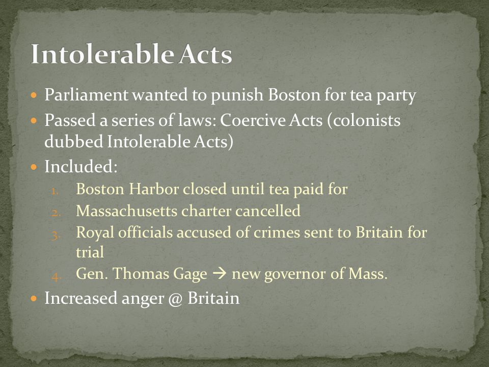 Parliament wanted to punish Boston for tea party Passed a series of laws: Coercive Acts (colonists dubbed Intolerable Acts) Included: 1.