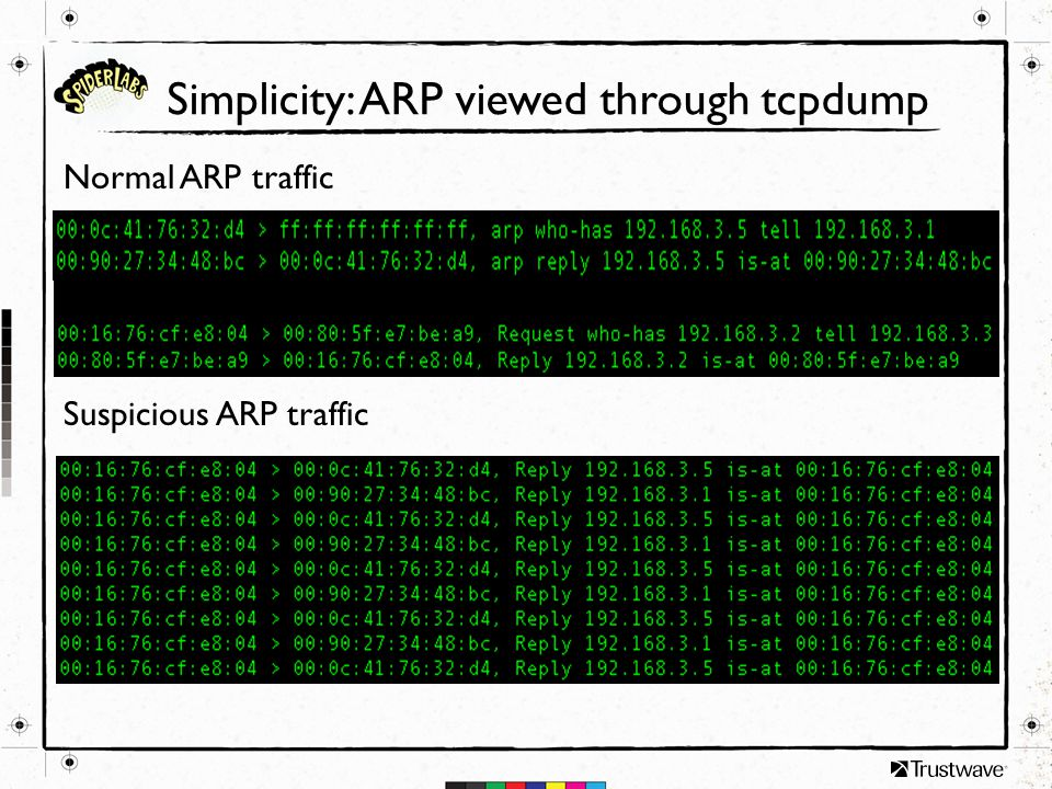 Simplicity: ARP viewed through tcpdump Normal ARP traffic Suspicious ARP traffic