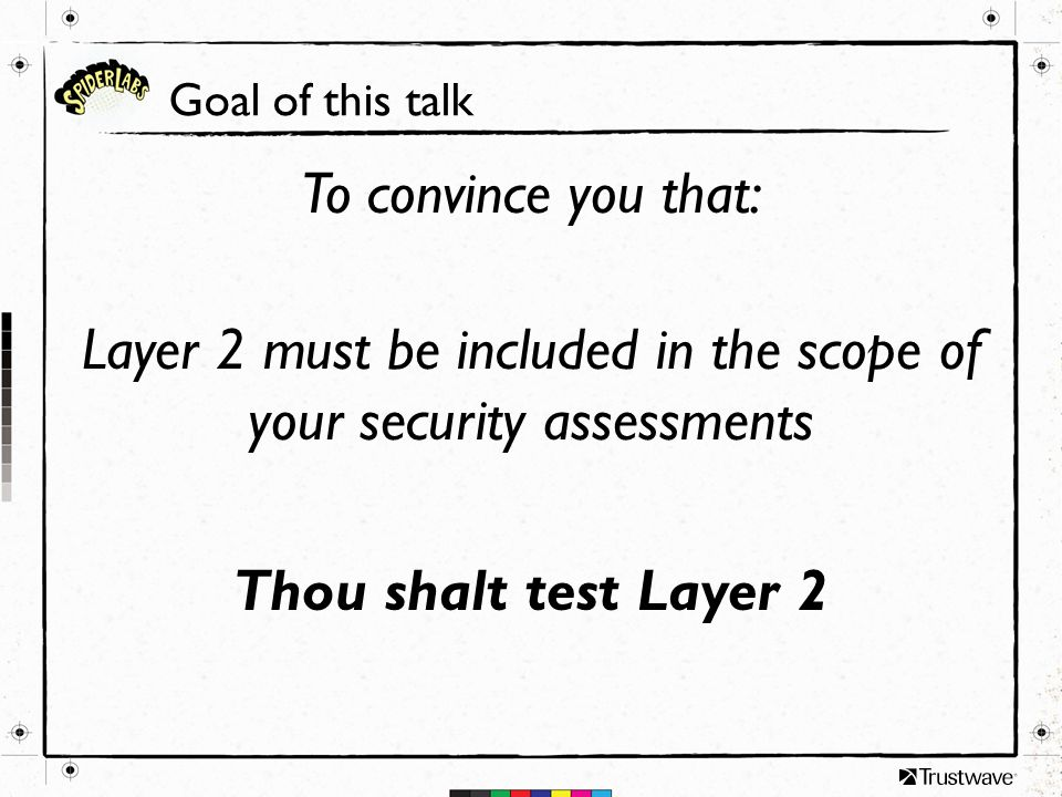 Goal of this talk To convince you that: Layer 2 must be included in the scope of your security assessments Thou shalt test Layer 2