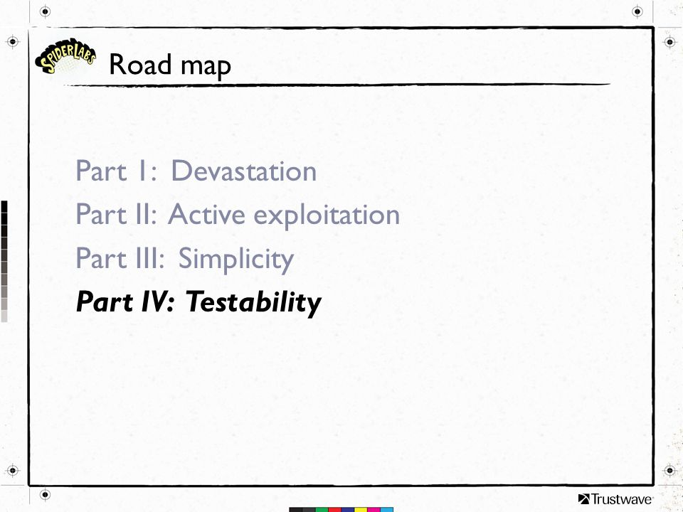 Road map Part 1: Devastation Part II: Active exploitation Part III: Simplicity Part IV: Testability