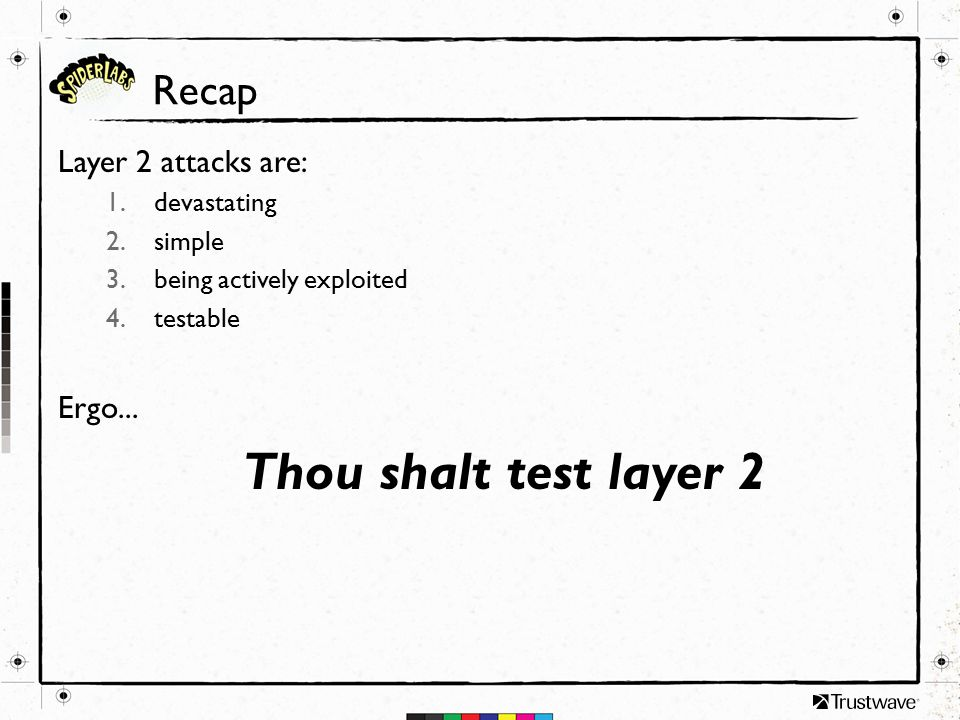 Recap Layer 2 attacks are: 1.devastating 2.simple 3.being actively exploited 4.testable Ergo...