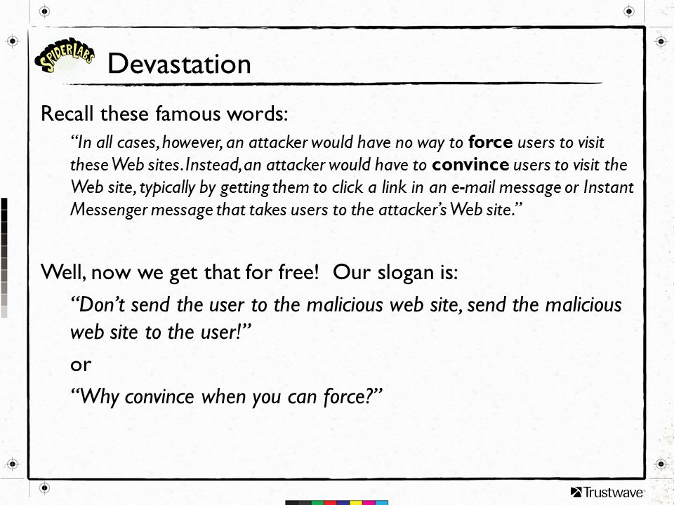 Devastation Recall these famous words: In all cases, however, an attacker would have no way to force users to visit these Web sites.